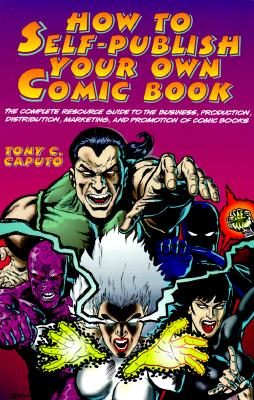 Image for How to Self-Publish Your Own Comic Book: The Complete Resource Guide to the Business, Production, Distribution, Marketing and Promotion of Comic Books