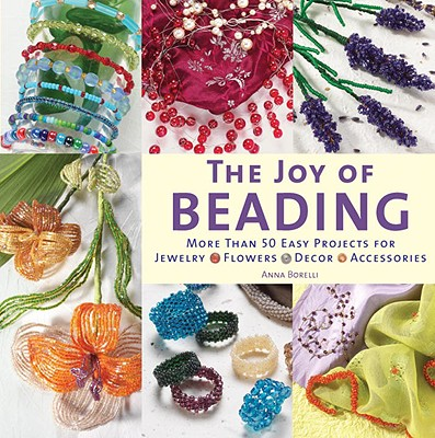 The Joy of Beading: More than 50 Easy Projects for Jewelry, Flowers, Decor, Accessories, Borelli, Anna