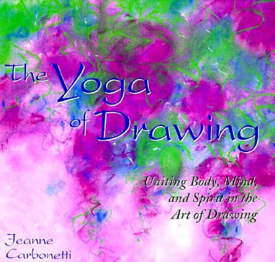 Image for The Yoga of Drawing: 'Uniting Body, Mind and Spirit in the Art of Drawing' (Path of Painting/Jeanne Carbonetti)