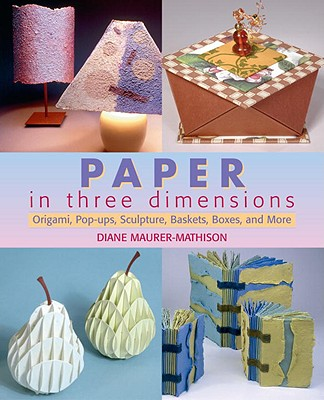 Paper in Three Dimensions: Origami, Pop-Ups, Sculpture, Baskets, Boxes, and More, Maurer-Mathison, Diane V.