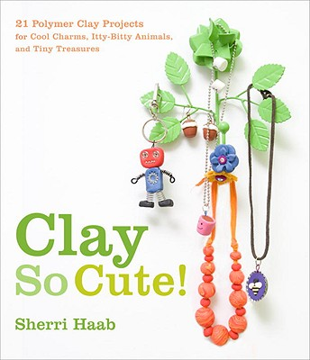 Image for Clay So Cute!: 21 Polymer Clay Projects for Cool Charms, Itty-Bitty Animals, and