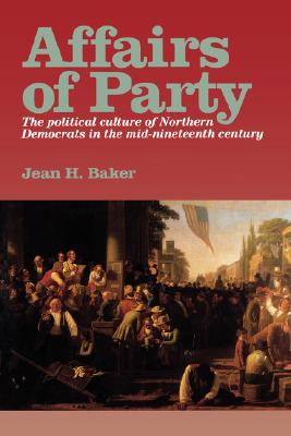 Affairs of Party: The Political Culture of Northern Democrats in the Mid?Nineteenth Century. (The North's Civil War), Baker, Jean H.