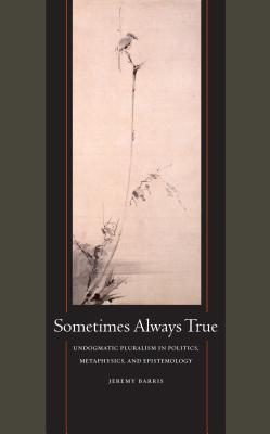 "Image for ""Sometimes Always True: Undogmatic Pluralism in Politics, Metaphysics, and Epistemology"""