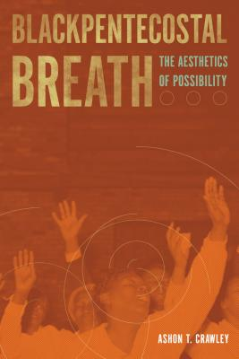 Blackpentecostal Breath: The Aesthetics of Possibility (Commonalities), Crawley, Ashon T.