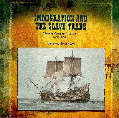 Immigration and the Slave Trade: Africans Come to America 1607-1830 (Primary Sources of Immigration and Migration in America), Thornton, Jeremy