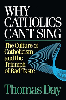 Why Catholics Can't Sing : The Culture of Catholicism and the Triumph of Bad Taste, Day, Thomas