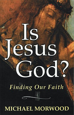 Is Jesus God?: Finding Our Faith, Morwood, Michael