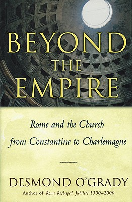 Beyond the Empire: Rome And the Church from Constantine to Charlemagne, DESMOND OGRADY