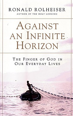 Against an Infinite Horizon: The Finger of God in Our Everyday Lives, Rolheiser, Ronald