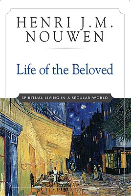 Life of the Beloved: Spiritual Living in a Secular World, HENRI J NOUWEN