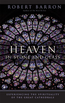 Heaven in Stone and Glass: Experiencing the Spirituality of the Great Cathedrals, Robert Barron