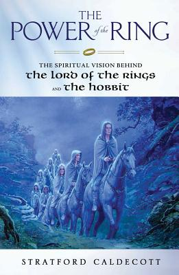 The Power of the Ring: The Spiritual Vision Behind the Lord of the Rings and The Hobbit, Stratford Caldecott