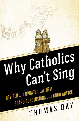 Why Catholics Can't Sing: Revised and Updated With New Grand Conclusions and Good Advice, Thomas Day