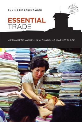 Image for Essential Trade: Vietnamese Women in a Changing Marketplace (Southeast Asia: Politics, Meaning and Memory)