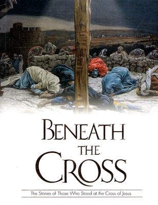 Image for Beneath The Cross: The Stories Of Those Who Stood At The Cross Of Jesus