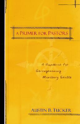 A Primer for Pastors: Practical Wisdom for Ministry Today, Austin B. Tucker