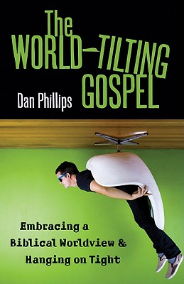 The World-Tilting Gospel: Embracing a Biblical Worldview and Hanging on Tight, Phillips, Dan