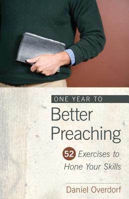 One Year to Better Preaching: 52 Exercises to Hone Your Skills, Daniel Overdorf