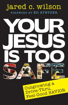 Image for Your Jesus Is Too Safe: Outgrowing a Drive-thru, Feel-good Savior
