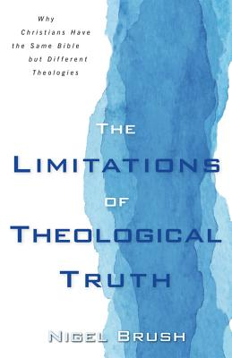Image for Limitations of Theological Truth, The: Why Christians Have the Same Bible but Different Theologies