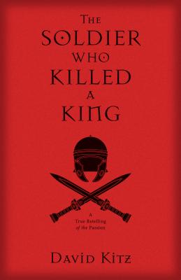 Image for The Solder Who Killed a King: A True Retelling of the Passion