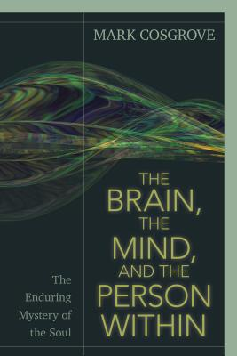Image for The Brain, the Mind, and the Person Within: The Enduring Mystery of the Soul