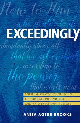 Image for Exceedingly: Spiritual Strategies for Living on Purpose, with Purpose, and for an Abundant Purpose
