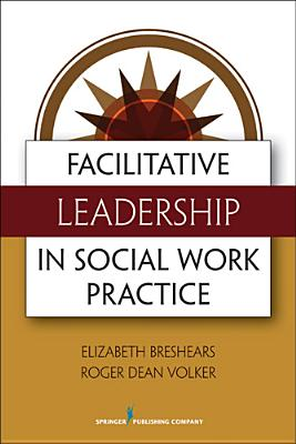 Facilitative Leadership in Social Work Practice, Breshears M.Ed  MSW  PhD, Elizabeth; Volker M.Div., Roger