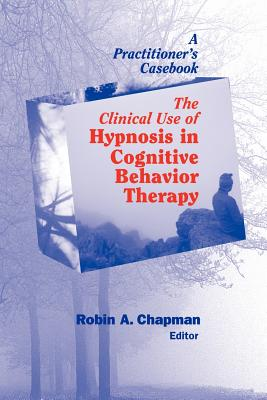 Image for The Clinical Use of Hypnosis in Cognitive Behavior Therapy: A Practitioner's Casebook