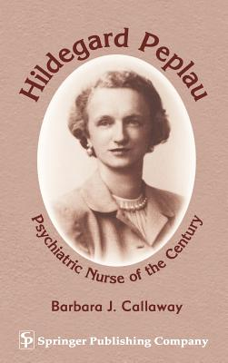 Hildegard Peplau: Psychiatric Nurse of the Century, Callaway PhD, Barbara J.