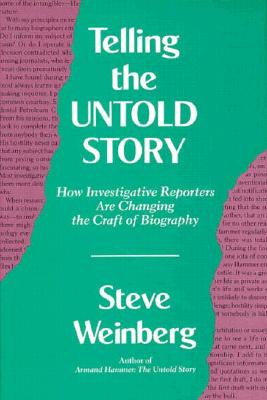 Telling the Untold Story : How Investigative Reporters Are Changing the Craft of Biography, Weinberg, Steve