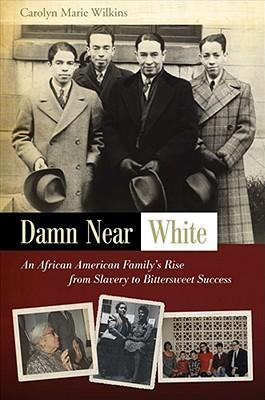 Damn Near White: An African American Family's Rise, CAROLYN MARIE WILKINS