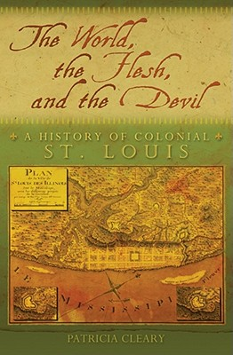 The World, the Flesh, and the Devil :A History of Colonial St. Louis, Cleary, Patricia