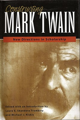 Image for Constructing Mark Twain: New Directions in Scholarship (Mark Twain and His Circle)