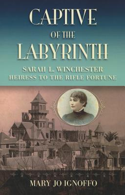 Captive Of the Labyrinth: Sarah L. Winchester, Heiress to the Rifle Fortune, Ignoffo, Mary Jo
