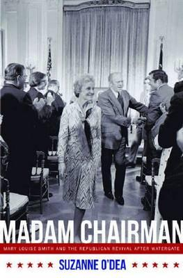 Madam Chairman: Mary Louise Smith and the Republican Revival after Watergate, O'Dea, Suzanne