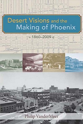Image for Desert Visions and the Making of Phoenix, 1860-2009