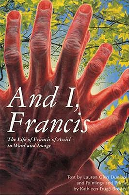 Image for And I, Francis: The Life of Francis of Assisi in Word and Image