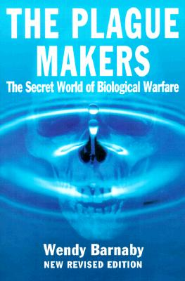 The Plague Makers : The Secret World of Biological Warfare, Barnaby, Wendy