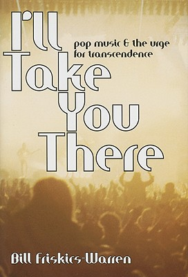 I'll Take You There: Pop Music and the Urge for Transcendence, Friskics-Warren, Bill