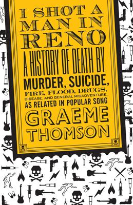 I Shot a Man in Reno: A History of Death by Murder, Suicide, Fire, Flood, Drugs, Disease and General Misadventure, as Related in Popular Song, Thomson, Graeme