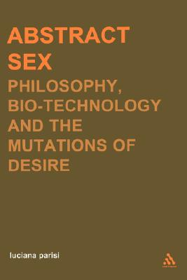 Abstract Sex: Philosophy, Biotechnology and the Mutations of Desire (Transversals: New Directions in Philosophy), Parisi, Luciana