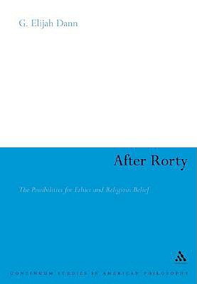After Rorty: The Possibilities for Ethics And Religious Belief (Continuum Studies in American Philosophy), G. Elijah Dann