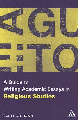 A Guide to Writing Academic Essays in Religious Studies, Brown, Scott G.