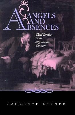 Angels and Absences : Child Deaths in the Nineteenth Century, LAURENCE LERNER