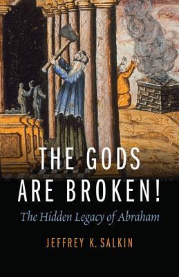 The Gods Are Broken!: The Hidden Legacy of Abraham, Salkin, Rabbi Jeffrey K.