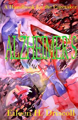 Alzheimer's : A Handbook for the Caretaker, Driscoll, Eileen Higgins