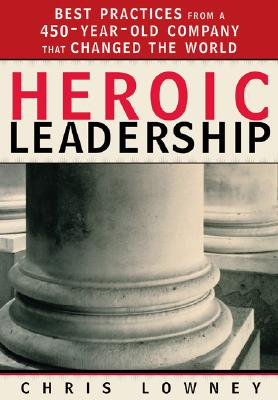 Heroic Leadership: Best Practices from a 450-Year-Old Company That Changed the World, Chris Lowney