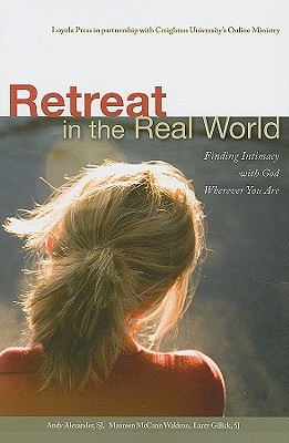 Retreat in the Real World: Finding Intimacy with God Wherever You Are, Alexander SJ, Andy; Waldron, Maureen McCann; Gillick SJ, Larry