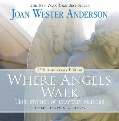Where Angels Walk - 25th Anniversary Edition: True Stories of Heavenly Visitors, Joan Wester Anderson